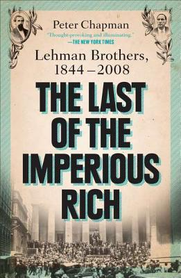 The Last of the Imperious Rich: Lehman Brothers, 1844-2008 Peter Chapman