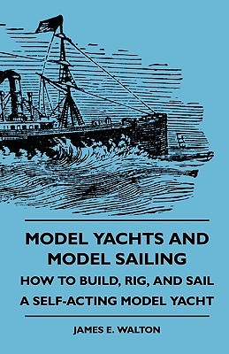 Model Yachts and Model Sailing - How to Build, Rig, and Sail a Self-Acting Model Yacht  by  James E. Walton
