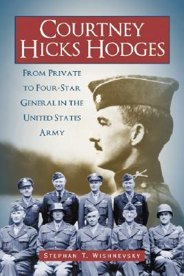 Courtney Hicks Hodges: From Private to Four-Star General in the United States Army Stephen T. Wishnevsky