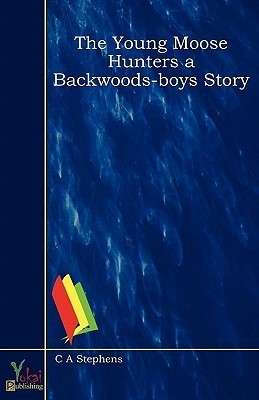 The Young Moose Hunters a Backwoods-Boys Story C.A. Stephens