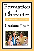 Formation Of Character (Charlotte Mason's Original Homeschooling Series)