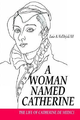 A Woman Named Catherine: The Life of Catherine de Medici  by  Luis A. Valldejuli III