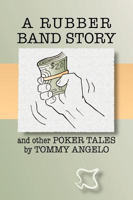A Rubber Band Story and Other Poker Tales Tommy Angelo by Tommy Angelo