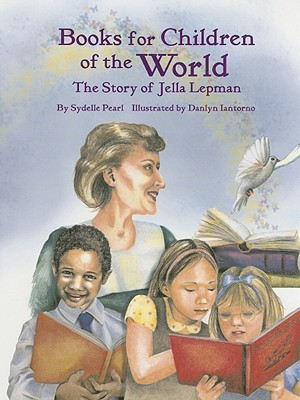 Books for Children of the World: The Story of Jella Lepman  by  Sydelle Pearl
