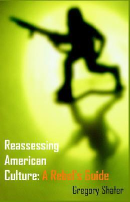 Reassessing American Culture: A Rebels Guide Gregory R. Shafer