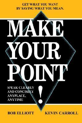 Make Your Point!: Speak Clearly and Concisely Anyplace, Anytime Bob Elliot