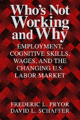 Whos Not Working and Why: Employment, Cognitive Skills, Wages, and the Changing U.S. Labor Market  by  Frederic L. Pryor