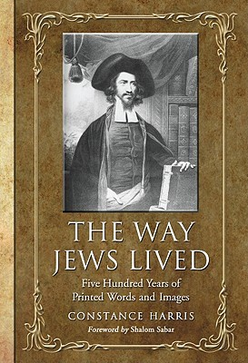 The Way Jews Lived: Five Hundred Years of Printed Words and Images Constance Harris