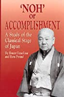 Noh, or Accomplishment: A Study of the Classical Stage of Japan