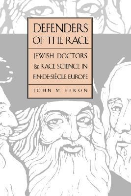 Defenders of the Race: Jewish Doctors and Race Science in Fin-de-Siècle Europe  by  John M. Efron