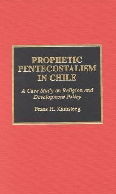Prophetic Pentecostalism in Chile: A Case Study on Religion and Development Policy  by  Frans Kamsteeg