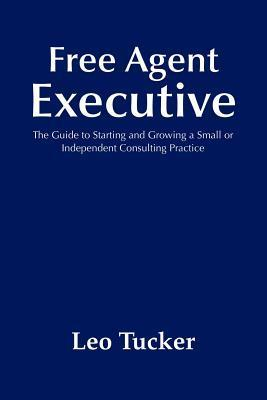 Free Agent Executive: The Guide to Starting and Growing a Small or Independent Consulting Practice  by  Leo Tucker