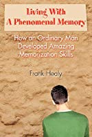 Living with a Phenomenal Memory: How an Ordinary Man Developed Amazing Memorization Skills