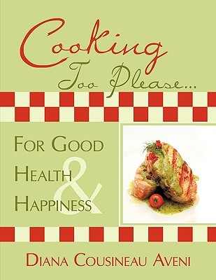 Cooking Too Please...for Good Health and Happiness  by  Diana Cousineau Aveni