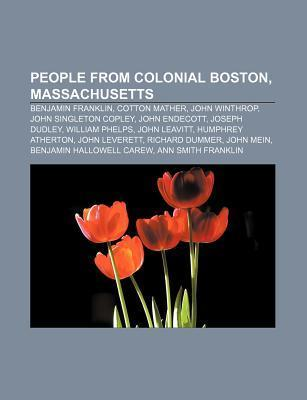People from Colonial Boston, Massachusetts: Benjamin Franklin, Cotton Mather, John Winthrop, John Singleton Copley, John Endecott  by  Source Wikipedia