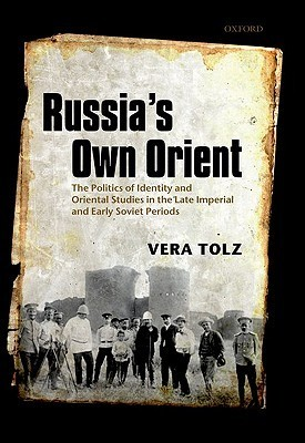 Russias Own Orient: The Politics of Identity and Oriental Studies in the Late Imperial and Early Soviet Periods Vera Tolz
