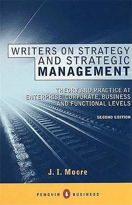 Writers On Strategy And Strategic Management: The Theory Of Strategy And The Practice Of Strategic Management At Enterprise, Corporate, Business And Functional Levels J.I. Moore