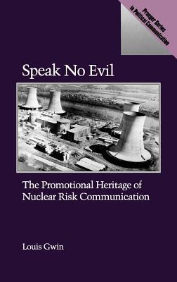 Speak No Evil: The Promotional Heritage of Nuclear Risk Communication Louis Gwin
