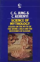 Science of Mythology: Essays on the Myth of the Divine Child and the Mysteries of Eleusis