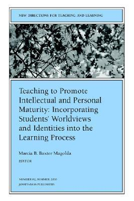 Teaching to Promote Intellectual and Personal Maturity Incorporating Students Worldviews and Identities Into the Learning Process: New Directions for  by  Marcia B. Baxter Magolda
