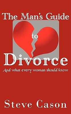 The Mans Guide to Divorce: (And What Every Woman Should Know)  by  Steve Cason