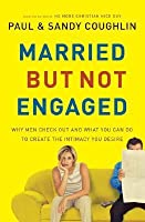 Married But Not Engaged: Why Men Check Out and What You Can Do to Create the Intimacy You Desire