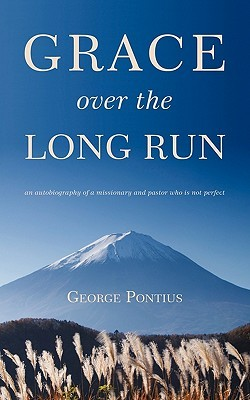 GRACE OVER THE LONG RUN: An autobiography of a missionary and pastor who is not perfect  by  George Pontius