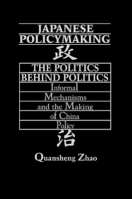 Japanese Policymaking: The Politics Behind Politics Informal Mechanisms and the Making of China Policy  by  Quansheng Zhao