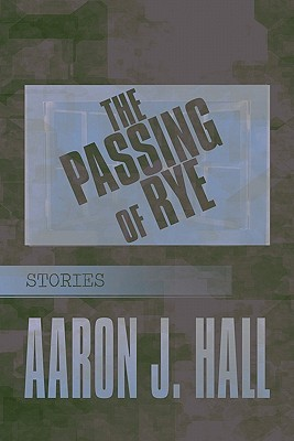 The Passing of Rye: Stories  by  Aaron J. Hall