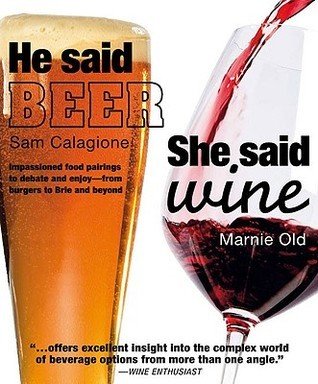 He Said Beer, She Said Wine: Impassioned Food Pairings to Debate and Enjoy, from Burgers to Brie and Beyond  by  Marnie Old