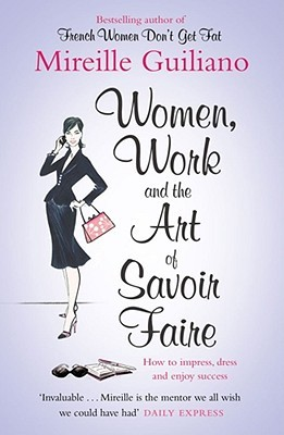 Women, Work & the Art of Savoir Faire: Business Sense & Sensibility. Mireille Guiliano  by  Mireille Guiliano