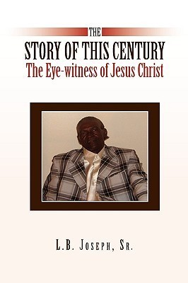 The Story of This Century, the Eye-Witness of Jesus Christ L.B. Joseph Sr.