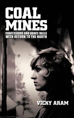 Coal Mines: Confessions and Dance Halls with Return to the North Vicky Aram