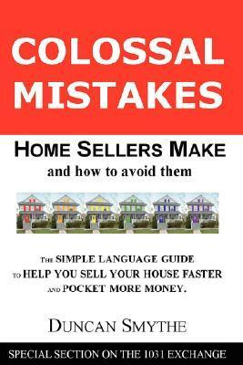 Colossal Mistakes Home Sellers Make and How to Avoid Them Duncan Smythe