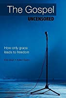 The Gospel Uncensored: How Only Grace Leads to Freedom