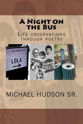 A Night on the Bus: Life Observations Through Poetry Michael Hudson Sr.