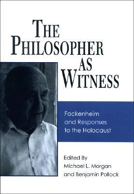 The Philosopher as Witness: Fackenheim and Responses to the Holocaust  by  Michael L. Morgan