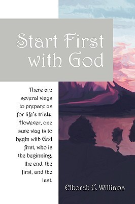 Start First with God: There Are Several Ways That Prepare Us for Lifes Trials. However, One Sure Way Is to Begin with God First, Who Is the Elborah C. Williams