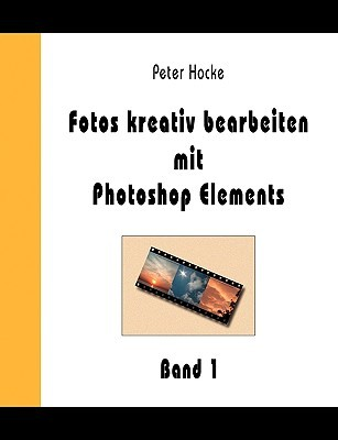 Fotos Kreativ Bearbeiten Mit Photoshop Elements - Band 1  by  Peter Hocke