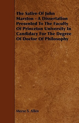 The Satire of John Marston - A Dissertation Presented to the Faculty of Princeton University in Candidacy for the Degree of Doctor of Philosophy  by  Morse S. Allen