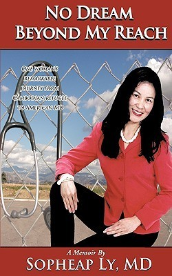No Dream Beyond My Reach: One Womans Remarkable Journey from Cambodian Refugee to American MD  by  Sopheap Ly