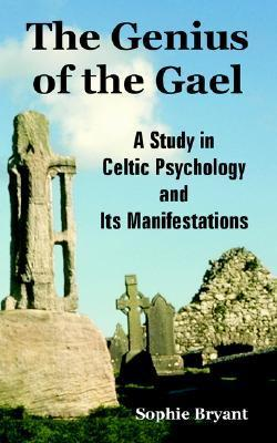 The Genius of the Gael: A Study in Celtic Psychology and Its Manifestations Sophie Bryant