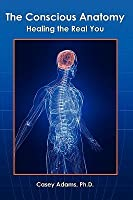 The Conscious Anatomy: Healing the Real You