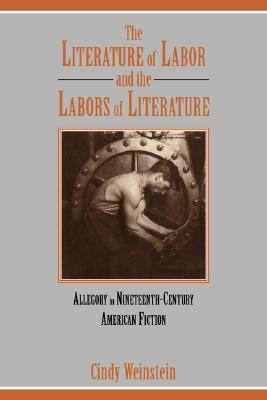 The Literature of Labor and the Labors of Literature: Allegory in Nineteenth-Century American Fiction  by  Cindy Weinstein