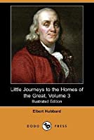 Little Journeys to the Homes of the Great, Volume 3 (Illustrated Edition) (Dodo Press)