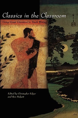 Classics in the Classroom: Using Great Literature to Teach Writing  by  Christopher Edgar