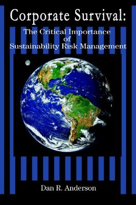 Corporate Survival: The Critical Importance of Sustainability Risk Management Dan R. Anderson