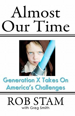 Almost Our Time: Generation X Takes on Americas Challenges  by  Rob Stam