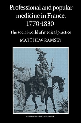 Professional and Popular Medicine in France 1770 1830: The Social World of Medical Practice  by  Matthew Ramsey