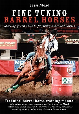 Fine Tuning Barrel Horses: Technical Barrel Horse Training Manual  by  Jessi Mead